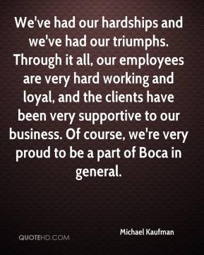Michael Kaufman  - We've had our hardships and we've had our triumphs. Through it all, our employees are very hard working and loyal, and the clients have been very supportive to our business. Of course, we're very proud to be a part of Boca in general.