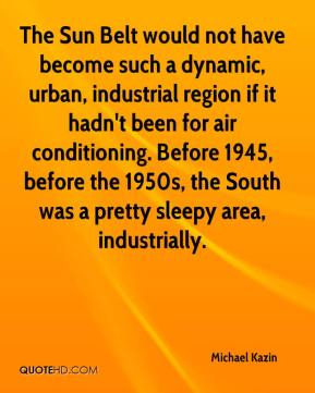 Michael Kazin  - The Sun Belt would not have become such a dynamic, urban, industrial region if it hadn't been for air conditioning. Before 1945, before the 1950s, the South was a pretty sleepy area, industrially.
