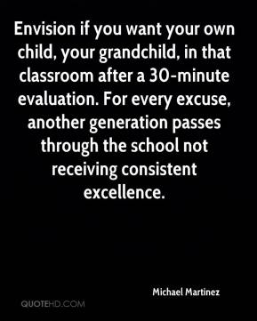 Michael Martinez  - Envision if you want your own child, your grandchild, in that classroom after a 30-minute evaluation. For every excuse, another generation passes through the school not receiving consistent excellence.