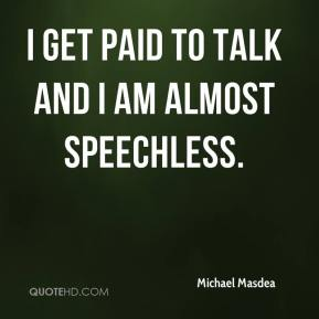 Michael Masdea  - I get paid to talk and I am almost speechless.