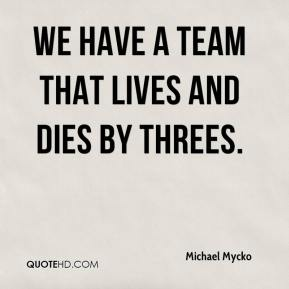 Michael Mycko  - We have a team that lives and dies by threes.