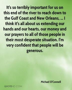 Michael O'Connell  - It's so terribly important for us on this end of the river to reach down to the Gulf Coast and New Orleans, ... I think it's all about us extending our hands and our hearts, our money and our prayers to all of those people in their most desperate situation. I'm very confident that people will be generous.