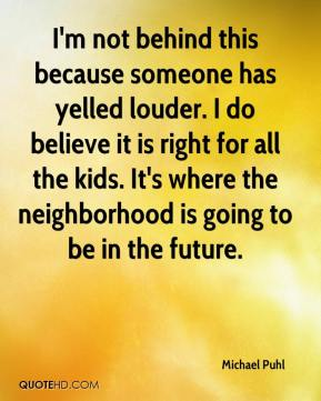 Michael Puhl  - I'm not behind this because someone has yelled louder. I do believe it is right for all the kids. It's where the neighborhood is going to be in the future.