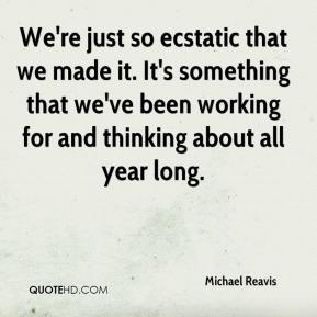 Michael Reavis  - We're just so ecstatic that we made it. It's something that we've been working for and thinking about all year long.