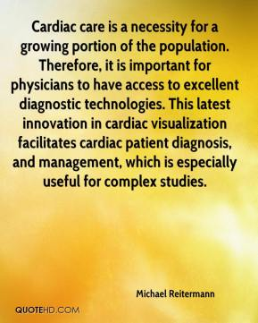 Michael Reitermann  - Cardiac care is a necessity for a growing portion of the population. Therefore, it is important for physicians to have access to excellent diagnostic technologies. This latest innovation in cardiac visualization facilitates cardiac patient diagnosis, and management, which is especially useful for complex studies.