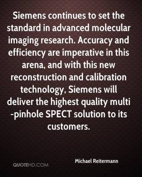 Michael Reitermann  - Siemens continues to set the standard in advanced molecular imaging research. Accuracy and efficiency are imperative in this arena, and with this new reconstruction and calibration technology, Siemens will deliver the highest quality multi-pinhole SPECT solution to its customers.