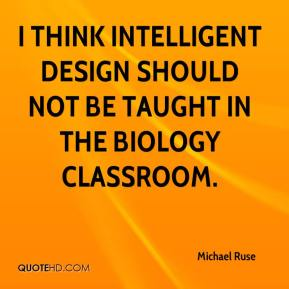 Michael Ruse  - I think intelligent design should not be taught in the biology classroom.