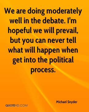 Michael Snyder  - We are doing moderately well in the debate. I'm hopeful we will prevail, but you can never tell what will happen when get into the political process.