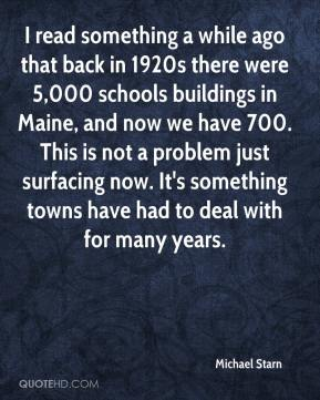 Michael Starn  - I read something a while ago that back in 1920s there were 5,000 schools buildings in Maine, and now we have 700. This is not a problem just surfacing now. It's something towns have had to deal with for many years.