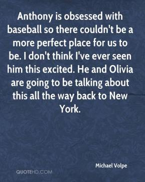 Michael Volpe  - Anthony is obsessed with baseball so there couldn't be a more perfect place for us to be. I don't think I've ever seen him this excited. He and Olivia are going to be talking about this all the way back to New York.