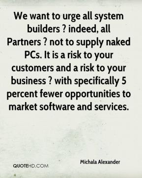 Michala Alexander  - We want to urge all system builders ? indeed, all Partners ? not to supply naked PCs. It is a risk to your customers and a risk to your business ? with specifically 5 percent fewer opportunities to market software and services.