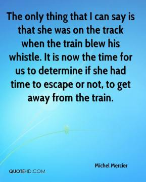 Michel Mercier  - The only thing that I can say is that she was on the track when the train blew his whistle. It is now the time for us to determine if she had time to escape or not, to get away from the train.