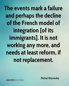 Michel Wieviorka  - The events mark a failure and perhaps the decline of the French model of integration [of its immigrants]. It is not working any more, and needs at least reform, if not replacement.