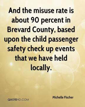 Michelle Fischer  - And the misuse rate is about 90 percent in Brevard County, based upon the child passenger safety check up events that we have held locally.