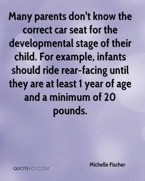 Michelle Fischer  - Many parents don't know the correct car seat for the developmental stage of their child. For example, infants should ride rear-facing until they are at least 1 year of age and a minimum of 20 pounds.