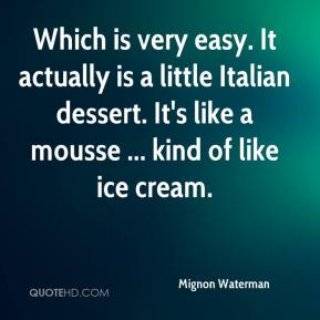 Mignon Waterman  - Which is very easy. It actually is a little Italian dessert. It's like a mousse ... kind of like ice cream.