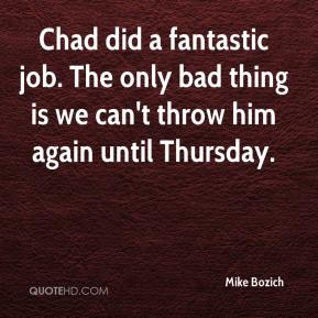 Chad did a fantastic job. The only bad thing is we can't throw him again until Thursday.