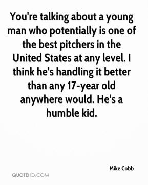 You're talking about a young man who potentially is one of the best pitchers in the United States at any level. I think he's handling it better than any 17-year old anywhere would. He's a humble kid.