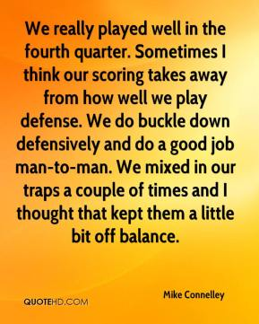 Mike Connelley  - We really played well in the fourth quarter. Sometimes I think our scoring takes away from how well we play defense. We do buckle down defensively and do a good job man-to-man. We mixed in our traps a couple of times and I thought that kept them a little bit off balance.