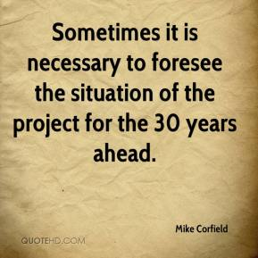Mike Corfield  - Sometimes it is necessary to foresee the situation of the project for the 30 years ahead.