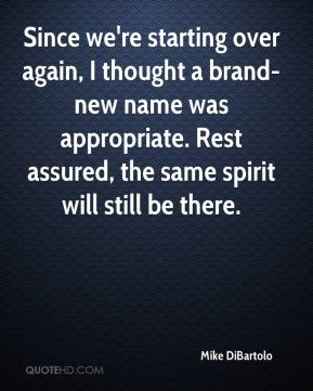 Mike DiBartolo  - Since we're starting over again, I thought a brand-new name was appropriate. Rest assured, the same spirit will still be there.