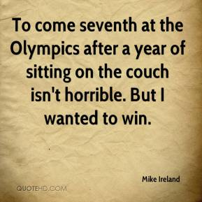 Mike Ireland  - To come seventh at the Olympics after a year of sitting on the couch isn't horrible. But I wanted to win.