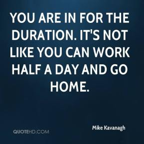 Mike Kavanagh  - You are in for the duration. It's not like you can work half a day and go home.