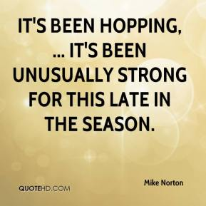 Mike Norton  - It's been hopping, ... It's been unusually strong for this late in the season.