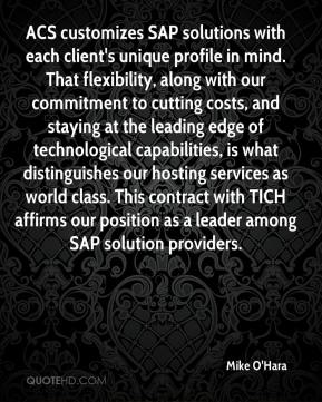 Mike O'Hara  - ACS customizes SAP solutions with each client's unique profile in mind. That flexibility, along with our commitment to cutting costs, and staying at the leading edge of technological capabilities, is what distinguishes our hosting services as world class. This contract with TICH affirms our position as a leader among SAP solution providers.