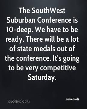 Mike Polz  - The SouthWest Suburban Conference is 10-deep. We have to be ready. There will be a lot of state medals out of the conference. It's going to be very competitive Saturday.