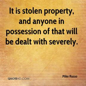 Mike Russo  - It is stolen property, and anyone in possession of that will be dealt with severely.