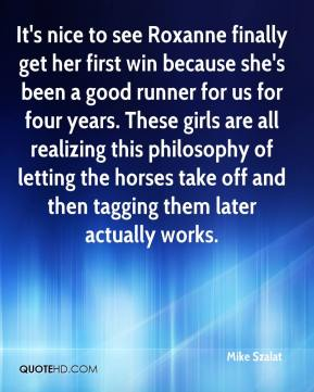 Mike Szalat  - It's nice to see Roxanne finally get her first win because she's been a good runner for us for four years. These girls are all realizing this philosophy of letting the horses take off and then tagging them later actually works.