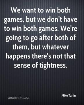 We want to win both games, but we don't have to win both games. We're going to go after both of them, but whatever happens there's not that sense of tightness.