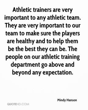 Mindy Hanson  - Athletic trainers are very important to any athletic team. They are very important to our team to make sure the players are healthy and to help them be the best they can be. The people on our athletic training department go above and beyond any expectation.