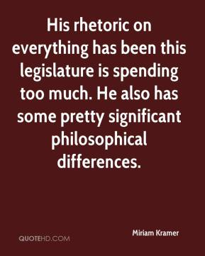 Miriam Kramer  - His rhetoric on everything has been this legislature is spending too much. He also has some pretty significant philosophical differences.