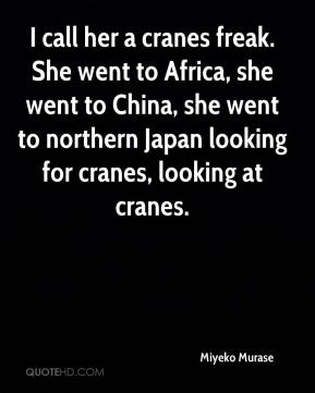 Miyeko Murase  - I call her a cranes freak. She went to Africa, she went to China, she went to northern Japan looking for cranes, looking at cranes.