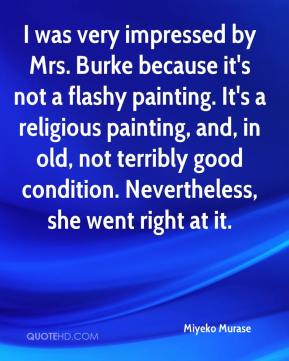 Miyeko Murase  - I was very impressed by Mrs. Burke because it's not a flashy painting. It's a religious painting, and, in old, not terribly good condition. Nevertheless, she went right at it.