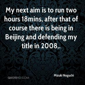 Mizuki Noguchi  - My next aim is to run two hours 18mins, after that of course there is being in Beijing and defending my title in 2008.
