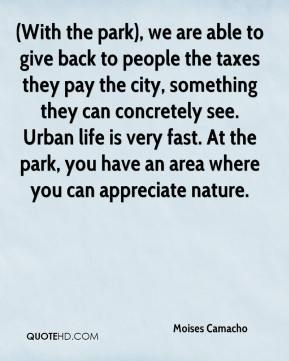 Moises Camacho  - (With the park), we are able to give back to people the taxes they pay the city, something they can concretely see. Urban life is very fast. At the park, you have an area where you can appreciate nature.