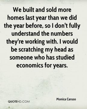We built and sold more homes last year than we did the year before, so I don't fully understand the numbers they're working with. I would be scratching my head as someone who has studied economics for years.