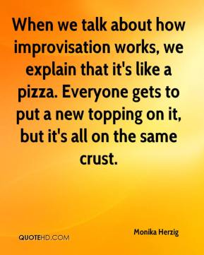Monika Herzig  - When we talk about how improvisation works, we explain that it's like a pizza. Everyone gets to put a new topping on it, but it's all on the same crust.