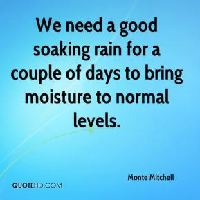 We need a good soaking rain for a couple of days to bring moisture to normal levels.