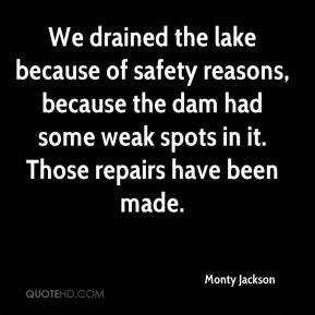 Monty Jackson  - We drained the lake because of safety reasons, because the dam had some weak spots in it. Those repairs have been made.