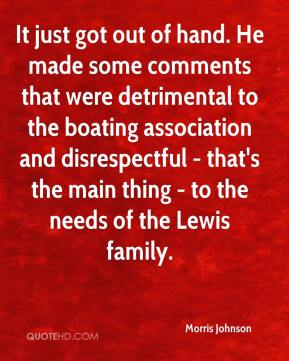 Morris Johnson  - It just got out of hand. He made some comments that were detrimental to the boating association and disrespectful - that's the main thing - to the needs of the Lewis family.