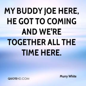 Murry White  - My buddy Joe here, he got to coming and we're together all the time here.