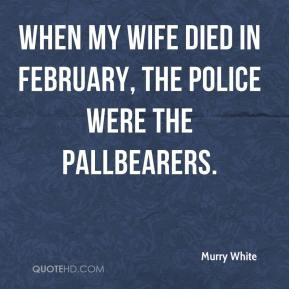 Murry White  - When my wife died in February, the police were the pallbearers.