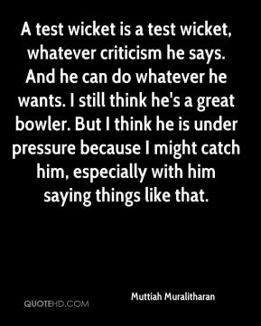 A test wicket is a test wicket, whatever criticism he says. And he can do whatever he wants. I still think he's a great bowler. But I think he is under pressure because I might catch him, especially with him saying things like that.