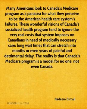 Nadeem Esmail  - Many Americans look to Canada's Medicare program as a panacea for what they perceive to be the American health care system's failures. These wonderful visions of Canada's socialized health program tend to ignore the very real costs that system imposes on Canadians in need of medically necessary care: long wait times that can stretch into months or even years of painful and detrimental delay. The reality is that Canada's Medicare program is a model for no one, not even Canada.