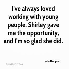 Nalo Hampton  - I've always loved working with young people. Shirley gave me the opportunity, and I'm so glad she did.