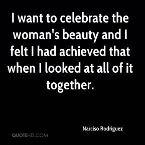 Narciso Rodriguez  - I want to celebrate the woman's beauty and I felt I had achieved that when I looked at all of it together.